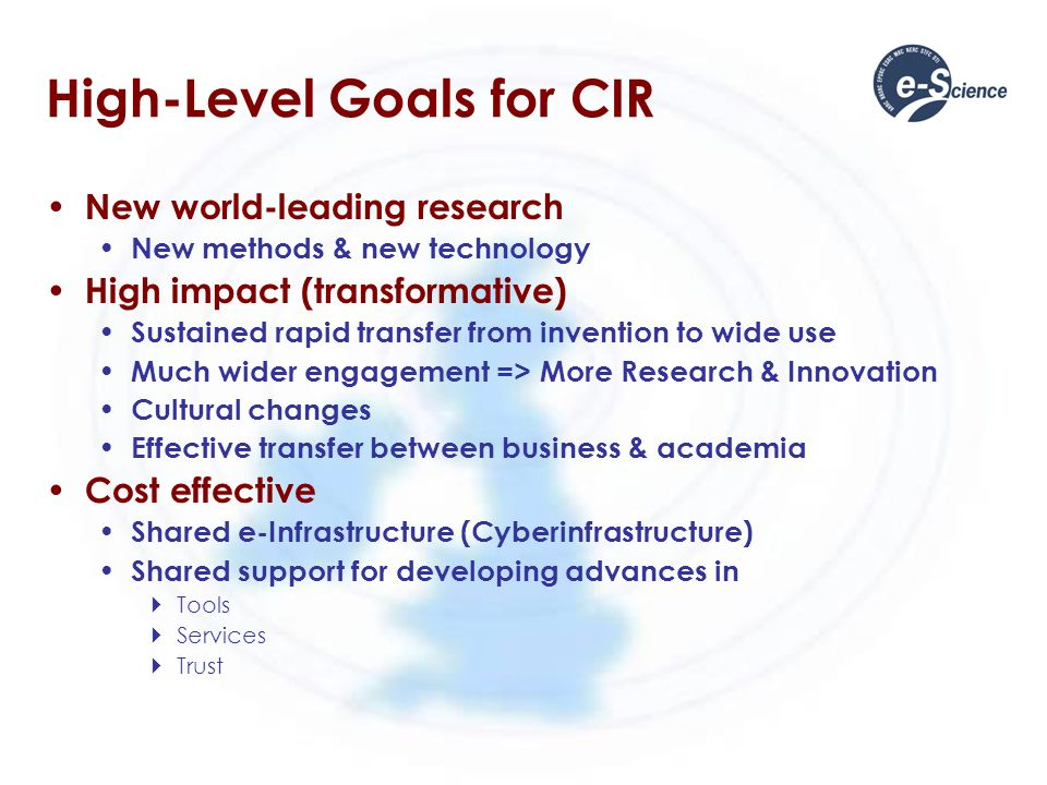 High-Level Goals for CIR New world-leading research New methods & new technology High impact (transformative) Sustained rapid transfer from invention to wide use Much wider engagement => More Research & Innovation Cultural changes Effective transfer between business & academia Cost effective Shared e-Infrastructure (Cyberinfrastructure) Shared support for developing advances in  Tools  Services  Trust