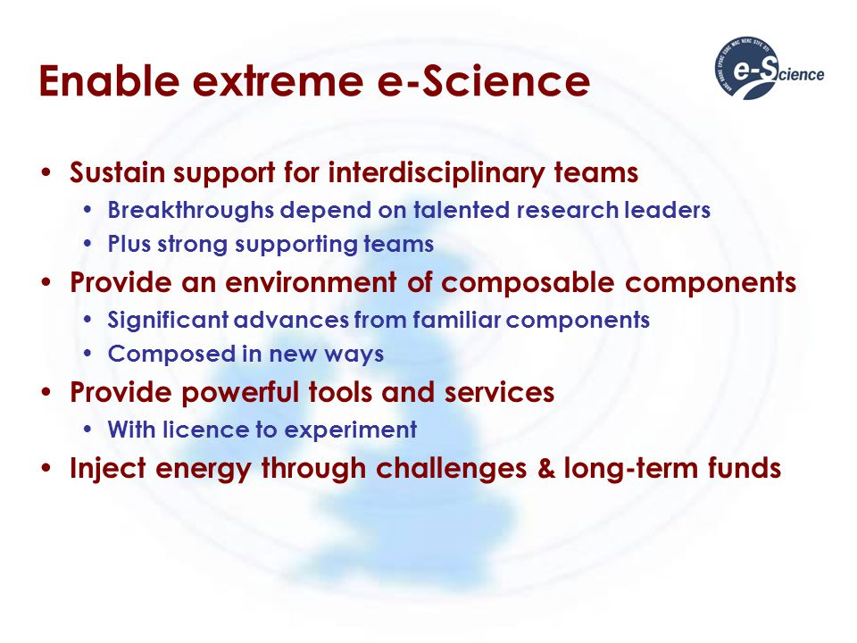 Enable extreme e-Science Sustain support for interdisciplinary teams Breakthroughs depend on talented research leaders Plus strong supporting teams Pr