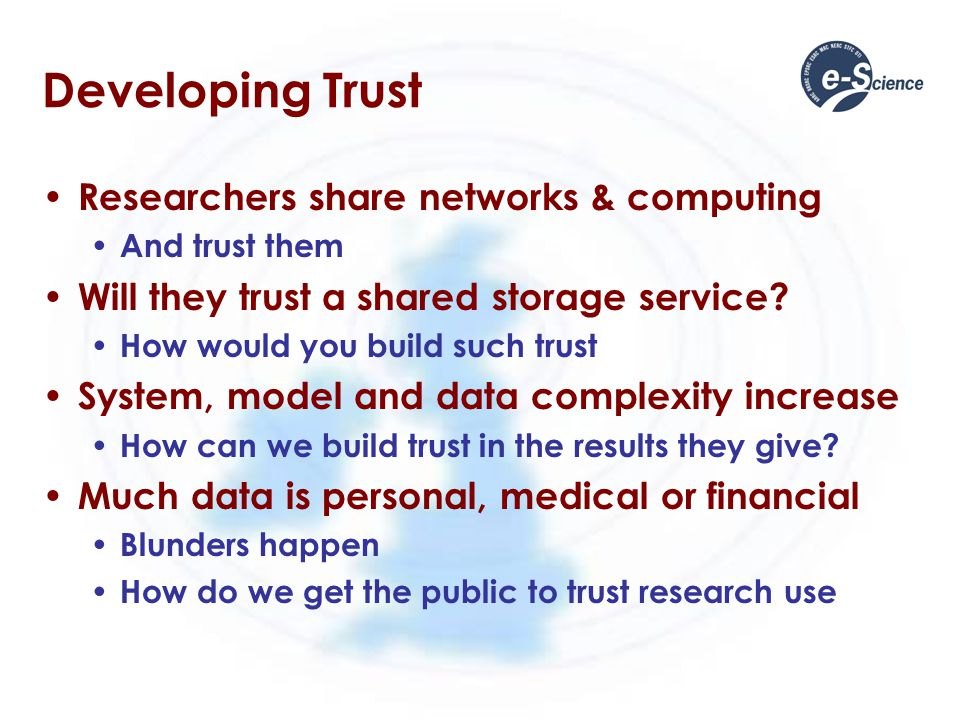 Developing Trust Researchers share networks & computing And trust them Will they trust a shared storage service.