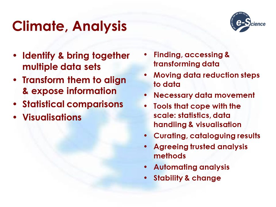 Climate, Analysis Identify & bring together multiple data sets Transform them to align & expose information Statistical comparisons Visualisations Finding, accessing & transforming data Moving data reduction steps to data Necessary data movement Tools that cope with the scale: statistics, data handling & visualisation Curating, cataloguing results Agreeing trusted analysis methods Automating analysis Stability & change
