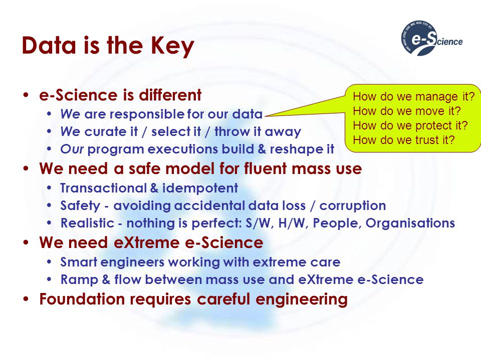 Data is the Key e-Science is different We are responsible for our data We curate it / select it / throw it away Our program executions build & reshape it We need a safe model for fluent mass use Transactional & idempotent Safety - avoiding accidental data loss / corruption Realistic - nothing is perfect: S/W, H/W, People, Organisations We need eXtreme e-Science Smart engineers working with extreme care Ramp & flow between mass use and eXtreme e-Science Foundation requires careful engineering How do we manage it.