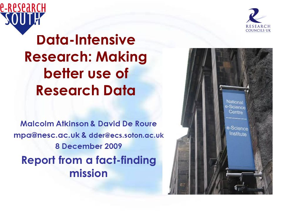 Data-Intensive Research: Making better use of Research Data Malcolm Atkinson & David De Roure mpa@nesc.ac.uk & dder@ecs.soton.ac.uk 8 December 2009 Re
