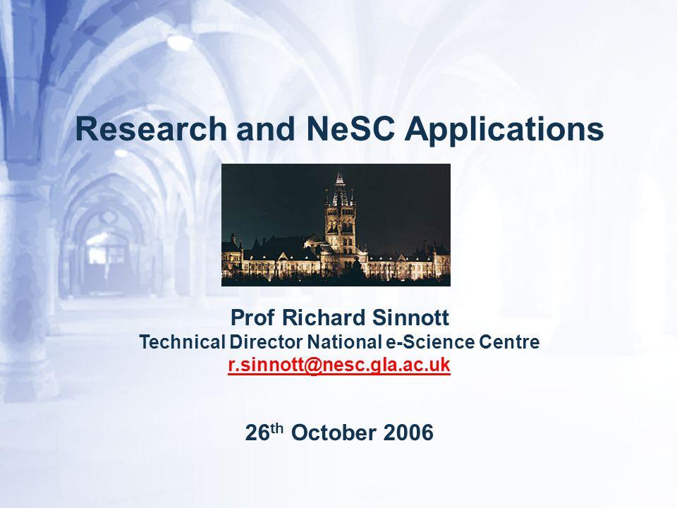Research and NeSC Applications Prof Richard Sinnott Technical Director National e-Science Centre r.sinnott@nesc.gla.ac.uk 26 th October 2006