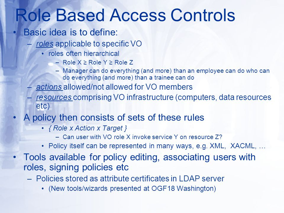 Role Based Access Controls Basic idea is to define: –roles applicable to specific VO roles often hierarchical –Role X ≥ Role Y ≥ Role Z –Manager can do everything (and more) than an employee can do who can do everything (and more) than a trainee can do –actions allowed/not allowed for VO members –resources comprising VO infrastructure (computers, data resources etc) A policy then consists of sets of these rules { Role x Action x Target } –Can user with VO role X invoke service Y on resource Z.