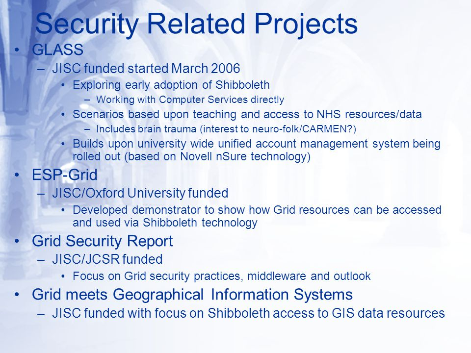 GLASS –JISC funded started March 2006 Exploring early adoption of Shibboleth –Working with Computer Services directly Scenarios based upon teaching and access to NHS resources/data –Includes brain trauma (interest to neuro-folk/CARMEN ) Builds upon university wide unified account management system being rolled out (based on Novell nSure technology) ESP-Grid –JISC/Oxford University funded Developed demonstrator to show how Grid resources can be accessed and used via Shibboleth technology Grid Security Report –JISC/JCSR funded Focus on Grid security practices, middleware and outlook Grid meets Geographical Information Systems –JISC funded with focus on Shibboleth access to GIS data resources Security Related Projects