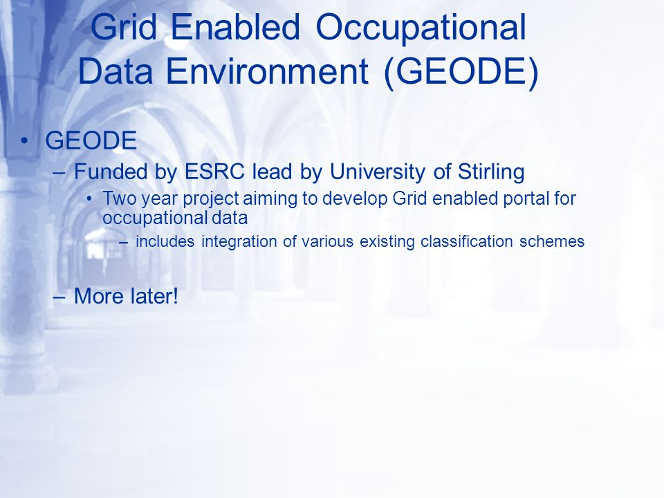 GEODE –Funded by ESRC lead by University of Stirling Two year project aiming to develop Grid enabled portal for occupational data –includes integration of various existing classification schemes –More later.