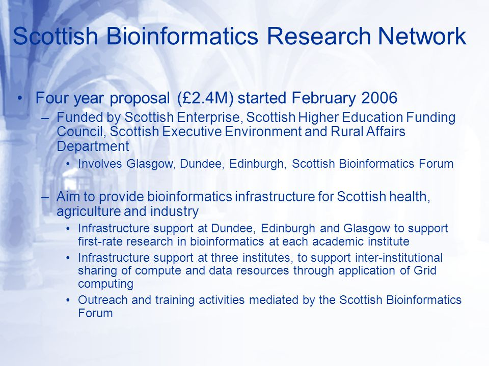 Scottish Bioinformatics Research Network Four year proposal (£2.4M) started February 2006 –Funded by Scottish Enterprise, Scottish Higher Education Funding Council, Scottish Executive Environment and Rural Affairs Department Involves Glasgow, Dundee, Edinburgh, Scottish Bioinformatics Forum –Aim to provide bioinformatics infrastructure for Scottish health, agriculture and industry Infrastructure support at Dundee, Edinburgh and Glasgow to support first-rate research in bioinformatics at each academic institute Infrastructure support at three institutes, to support inter-institutional sharing of compute and data resources through application of Grid computing Outreach and training activities mediated by the Scottish Bioinformatics Forum