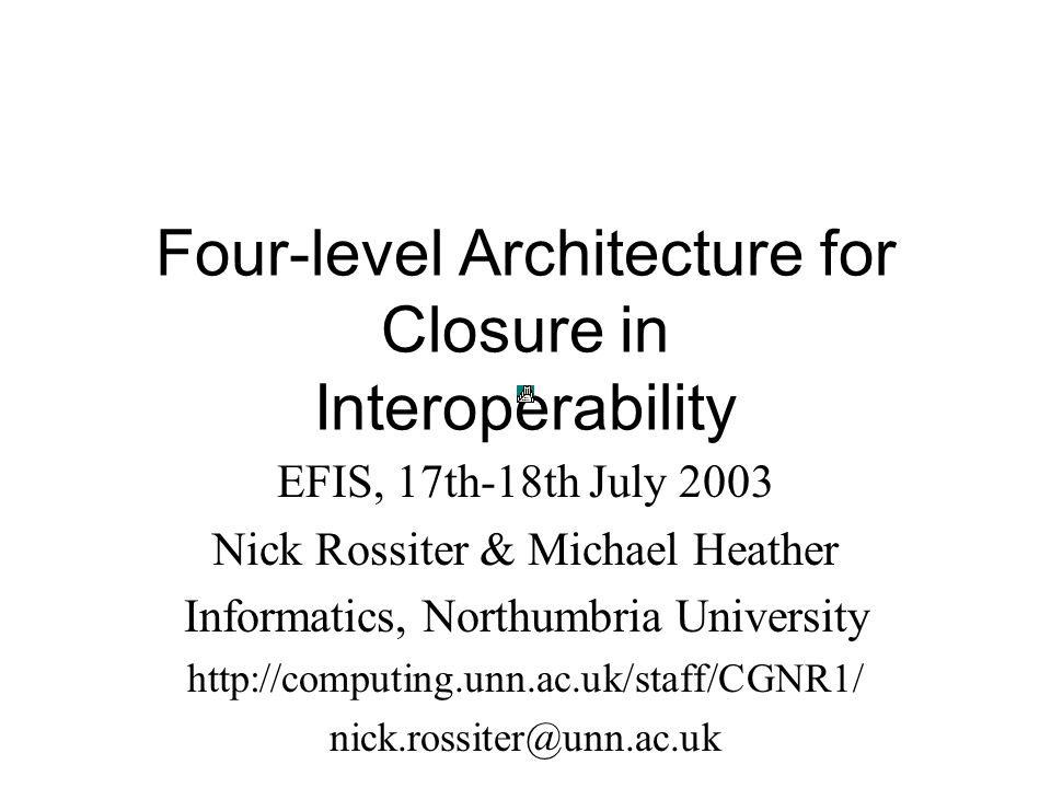 Four-level Architecture for Closure in Interoperability EFIS, 17th-18th July 2003 Nick Rossiter & Michael Heather Informatics, Northumbria University http://computing.unn.ac.uk/staff/CGNR1/ nick.rossiter@unn.ac.uk