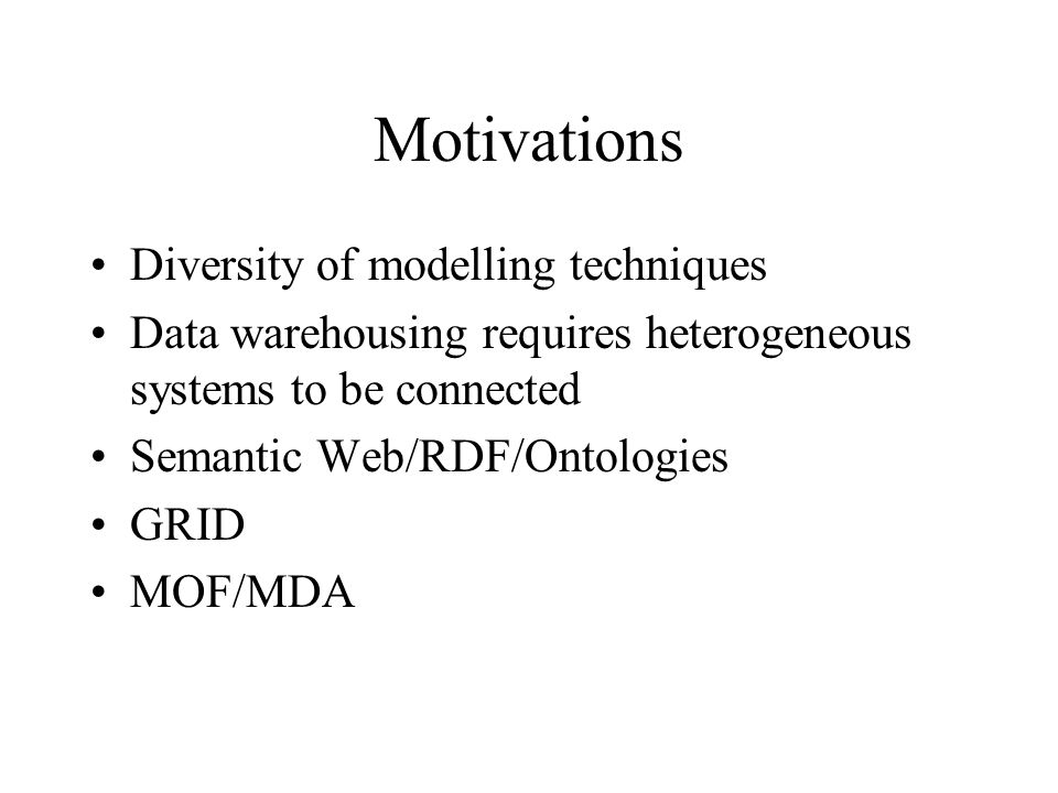Motivations Diversity of modelling techniques Data warehousing requires heterogeneous systems to be connected Semantic Web/RDF/Ontologies GRID MOF/MDA