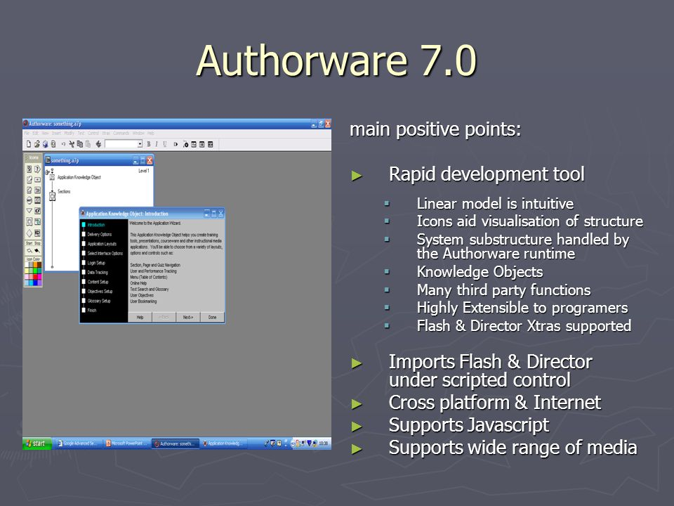 Authorware 7.0 main positive points: ► Rapid development tool  Linear model is intuitive  Icons aid visualisation of structure  System substructure handled by the Authorware runtime  Knowledge Objects  Many third party functions  Highly Extensible to programers  Flash & Director Xtras supported ► Imports Flash & Director under scripted control ► Cross platform & Internet ► Supports Javascript ► Supports wide range of media