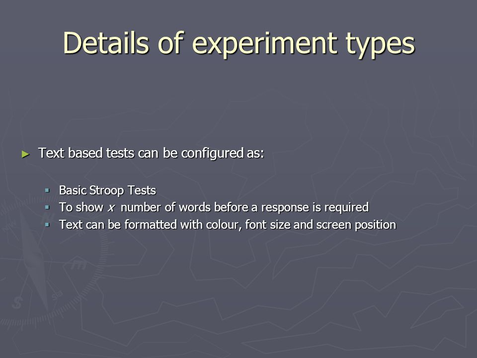 Details of experiment types ► Text based tests can be configured as:  Basic Stroop Tests  To show x number of words before a response is required  Text can be formatted with colour, font size and screen position