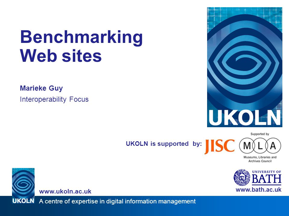 A centre of expertise in digital information management www.ukoln.ac.uk UKOLN is supported by: Benchmarking Web sites Marieke Guy Interoperability Foc