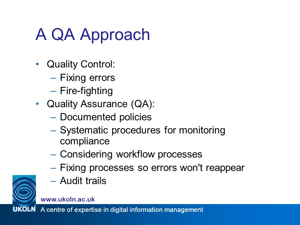 A centre of expertise in digital information management www.ukoln.ac.uk A QA Approach Quality Control: –Fixing errors –Fire-fighting Quality Assurance (QA): –Documented policies –Systematic procedures for monitoring compliance –Considering workflow processes –Fixing processes so errors won t reappear –Audit trails