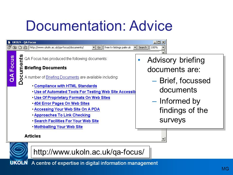 A centre of expertise in digital information management www.ukoln.ac.uk Documentation: Advice Advisory briefing documents are: –Brief, focussed documents –Informed by findings of the surveys Advisory briefing documents are: –Brief, focussed documents –Informed by findings of the surveys MG http://www.ukoln.ac.uk/qa-focus/