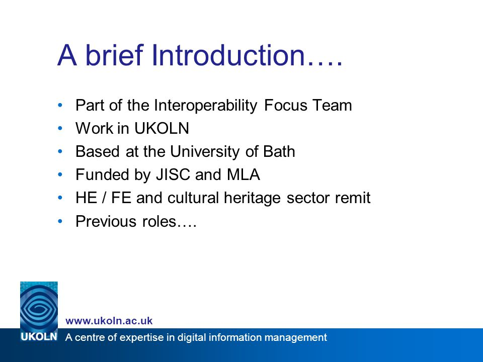A centre of expertise in digital information management www.ukoln.ac.uk A brief Introduction…. Part of the Interoperability Focus Team Work in UKOLN B