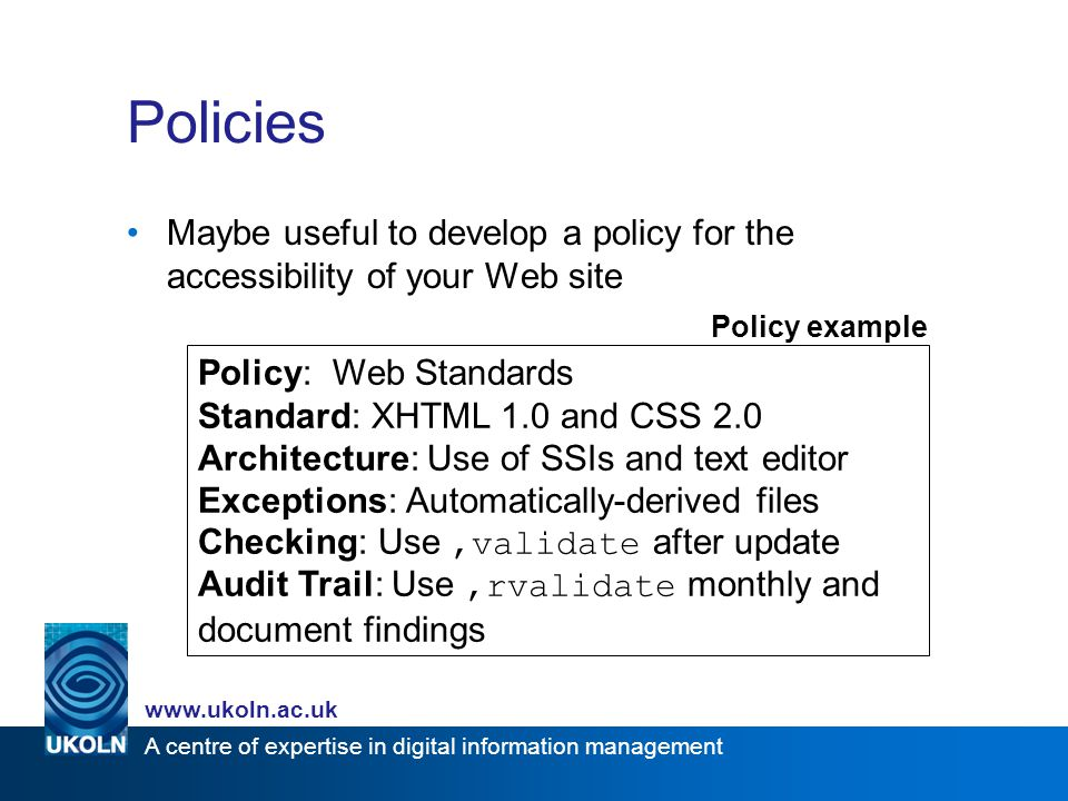 A centre of expertise in digital information management www.ukoln.ac.uk Policies Maybe useful to develop a policy for the accessibility of your Web si