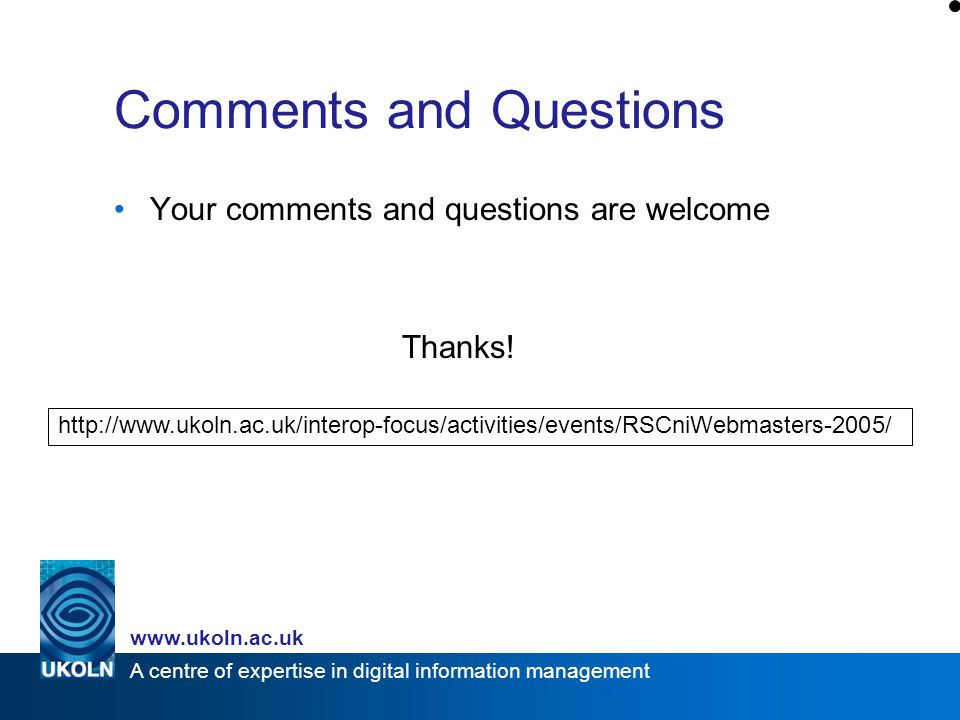 A centre of expertise in digital information management www.ukoln.ac.uk Comments and Questions Your comments and questions are welcome Thanks.