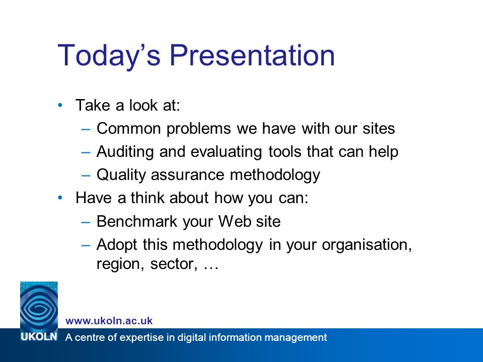 A centre of expertise in digital information management www.ukoln.ac.uk Today's Presentation Take a look at: –Common problems we have with our sites –Auditing and evaluating tools that can help –Quality assurance methodology Have a think about how you can: –Benchmark your Web site –Adopt this methodology in your organisation, region, sector, …