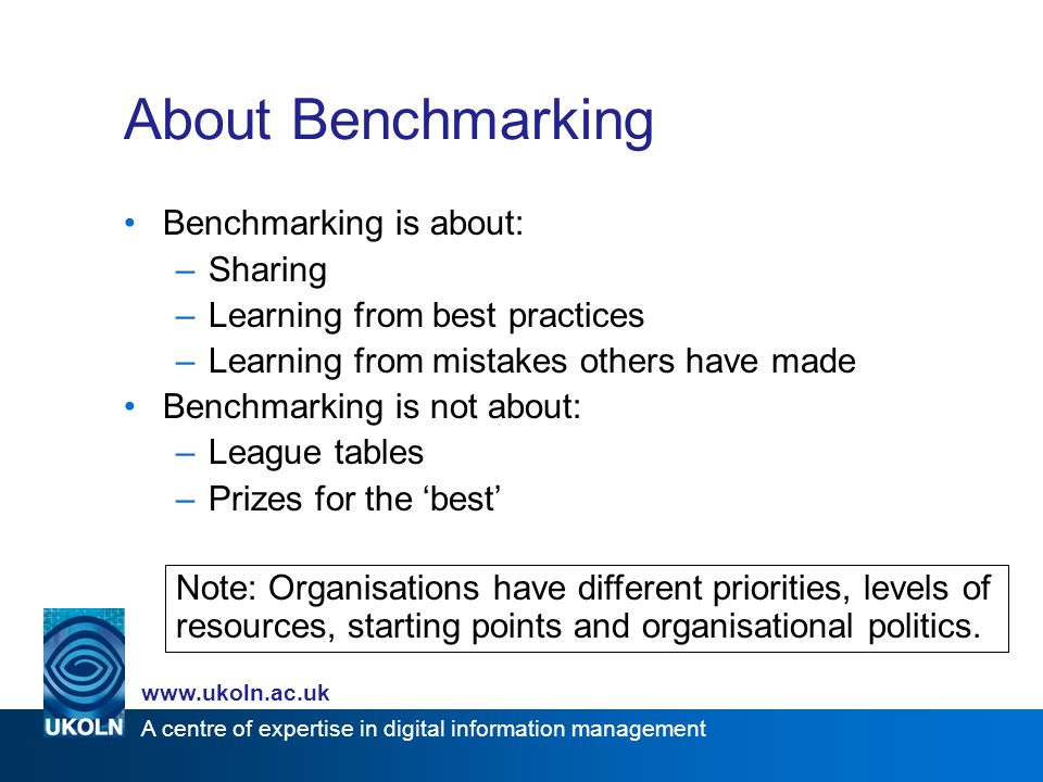 A centre of expertise in digital information management www.ukoln.ac.uk About Benchmarking Benchmarking is about: –Sharing –Learning from best practic