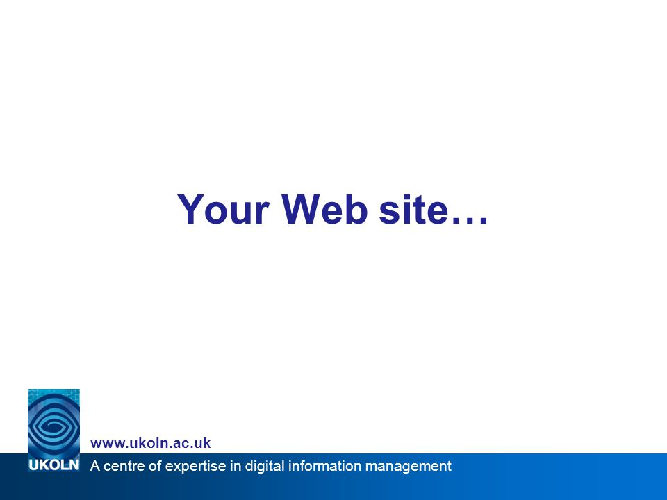 A centre of expertise in digital information management www.ukoln.ac.uk Your Web site…
