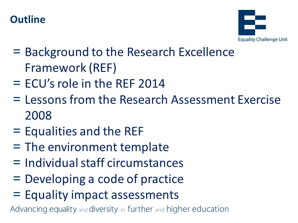 Outline = Background to the Research Excellence Framework (REF) = ECU's role in the REF 2014 = Lessons from the Research Assessment Exercise 2008 = Equalities and the REF = The environment template = Individual staff circumstances = Developing a code of practice = Equality impact assessments