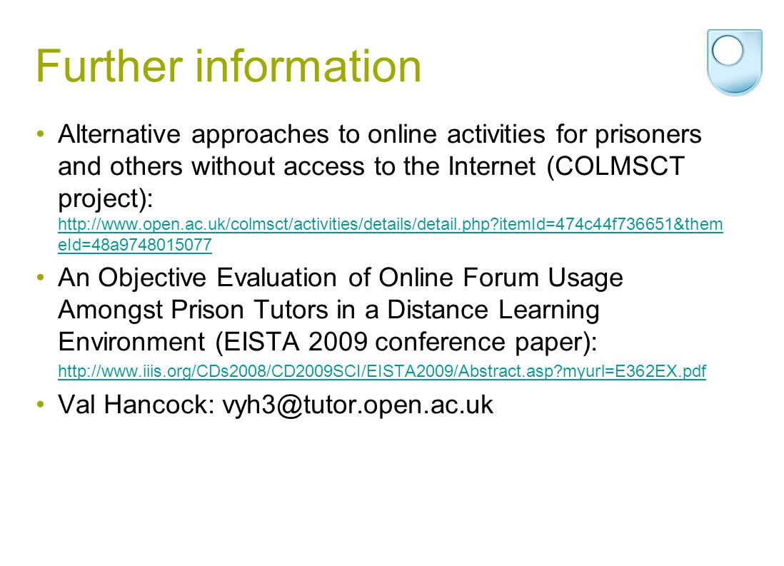 Further information Alternative approaches to online activities for prisoners and others without access to the Internet (COLMSCT project): http://www.open.ac.uk/colmsct/activities/details/detail.php itemId=474c44f736651&them eId=48a9748015077 http://www.open.ac.uk/colmsct/activities/details/detail.php itemId=474c44f736651&them eId=48a9748015077 An Objective Evaluation of Online Forum Usage Amongst Prison Tutors in a Distance Learning Environment (EISTA 2009 conference paper): http://www.iiis.org/CDs2008/CD2009SCI/EISTA2009/Abstract.asp myurl=E362EX.pdf Val Hancock: vyh3@tutor.open.ac.uk