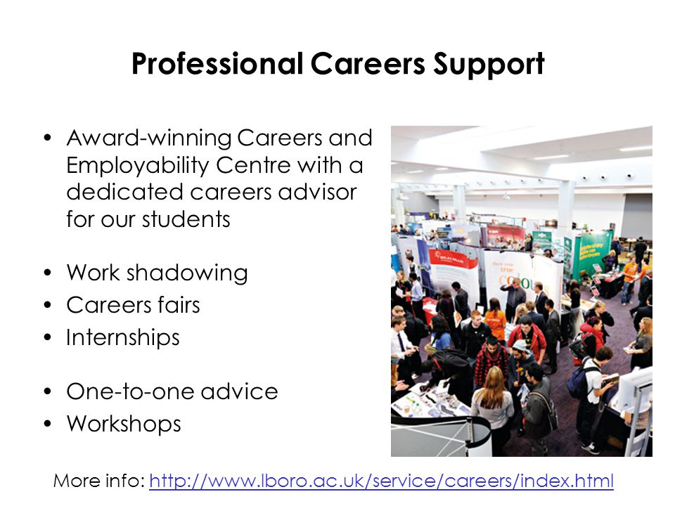 Professional Careers Support Award-winning Careers and Employability Centre with a dedicated careers advisor for our students Work shadowing Careers fairs Internships One-to-one advice Workshops More info: