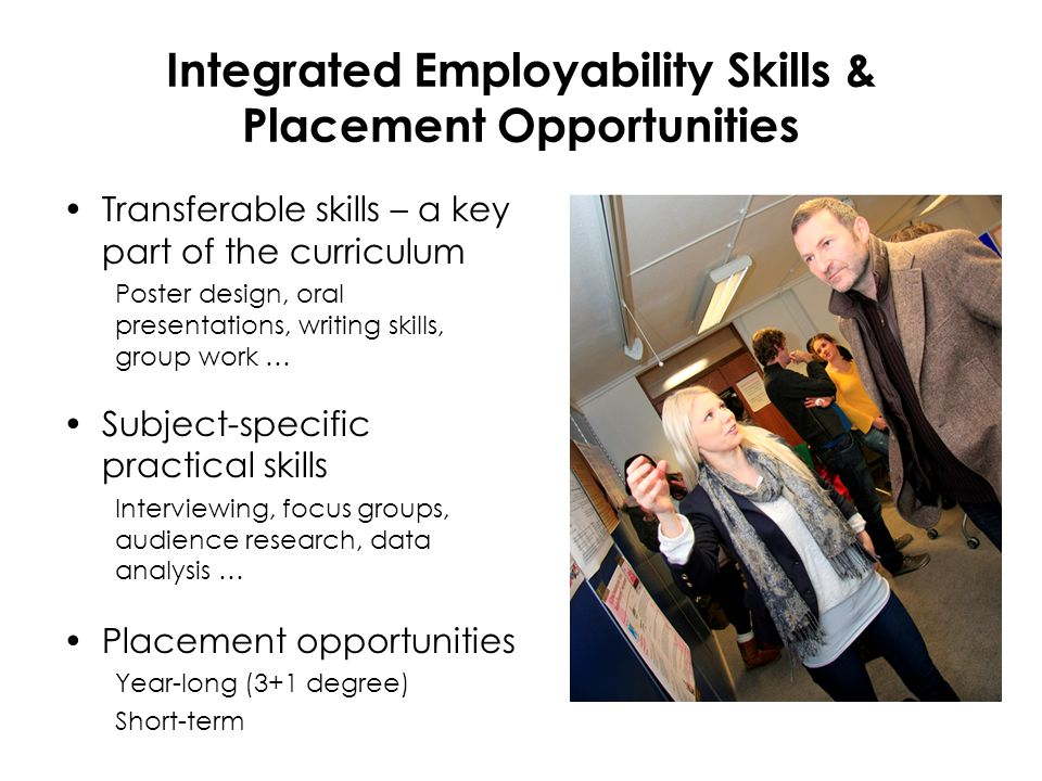 Integrated Employability Skills & Placement Opportunities Transferable skills – a key part of the curriculum Poster design, oral presentations, writing skills, group work … Subject-specific practical skills Interviewing, focus groups, audience research, data analysis … Placement opportunities Year-long (3+1 degree) Short-term