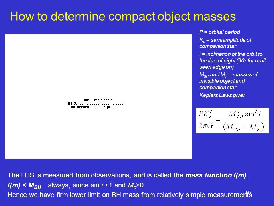 10 How to determine compact object masses P = orbital period K c = semiamplitude of companion star i = inclination of the orbit to the line of sight (90 o for orbit seen edge on) M BH and M c = masses of invisible object and companion star Keplers Laws give: The LHS is measured from observations, and is called the mass function f(m).