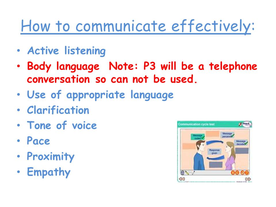 How to communicate effectively: Active listening Body language Note: P3 will be a telephone conversation so can not be used.