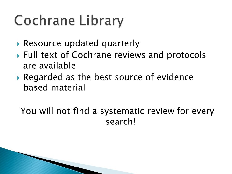  Resource updated quarterly  Full text of Cochrane reviews and protocols are available  Regarded as the best source of evidence based material You will not find a systematic review for every search!