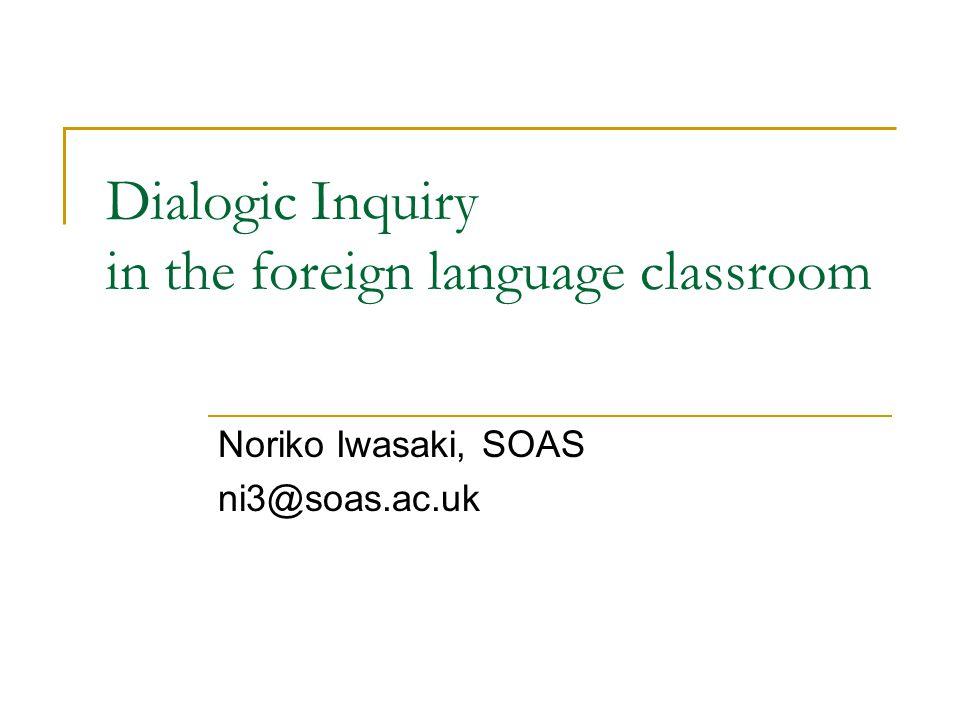 Dialogic Inquiry in the foreign language classroom Noriko Iwasaki, SOAS ni3@soas.ac.uk