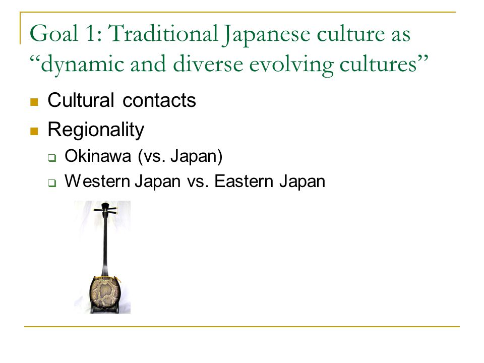 Goal 1: Traditional Japanese culture as dynamic and diverse evolving cultures Cultural contacts Regionality  Okinawa (vs.