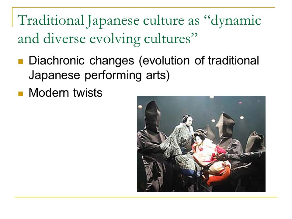 "Traditional Japanese culture as ""dynamic and diverse evolving cultures"" Diachronic changes (evolution of traditional Japanese performing arts) Modern"
