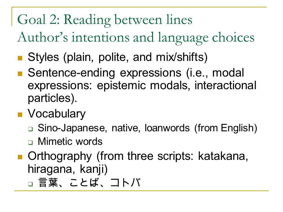 Goal 2: Reading between lines Author's intentions and language choices Styles (plain, polite, and mix/shifts) Sentence-ending expressions (i.e., modal expressions: epistemic modals, interactional particles).