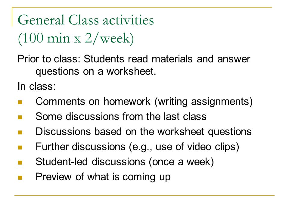 General Class activities (100 min x 2/week) Prior to class: Students read materials and answer questions on a worksheet. In class: Comments on homewor