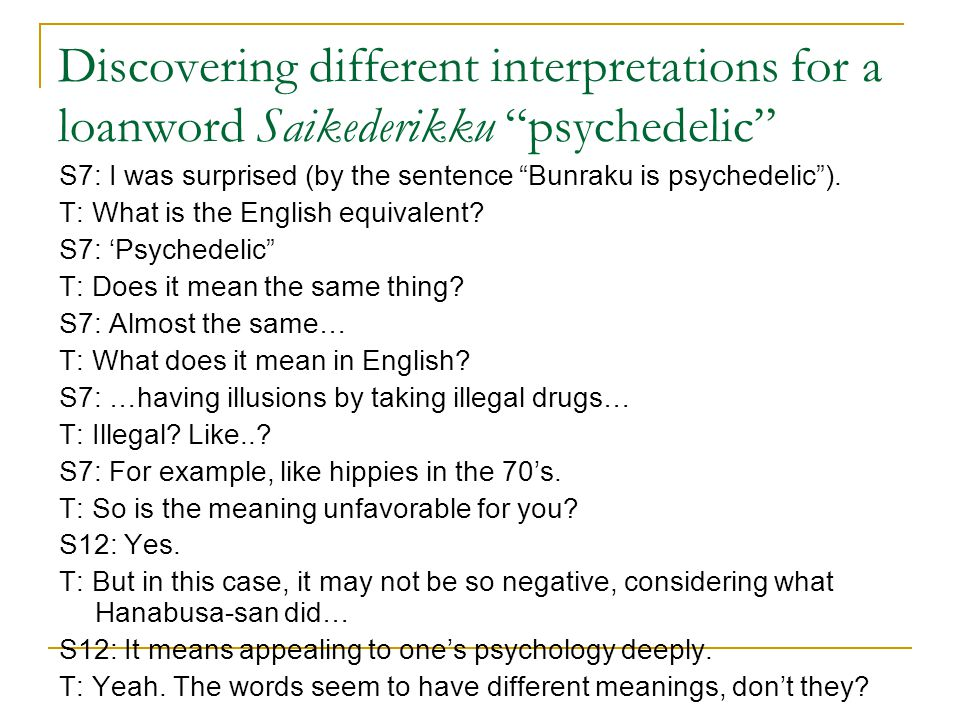 "Discovering different interpretations for a loanword Saikederikku ""psychedelic"" S7: I was surprised (by the sentence ""Bunraku is psychedelic""). T: Wha"