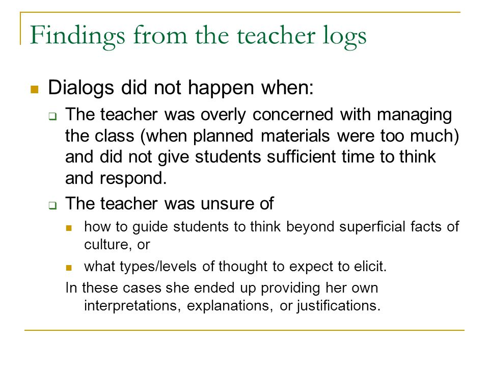 Findings from the teacher logs Dialogs did not happen when:  The teacher was overly concerned with managing the class (when planned materials were too much) and did not give students sufficient time to think and respond.