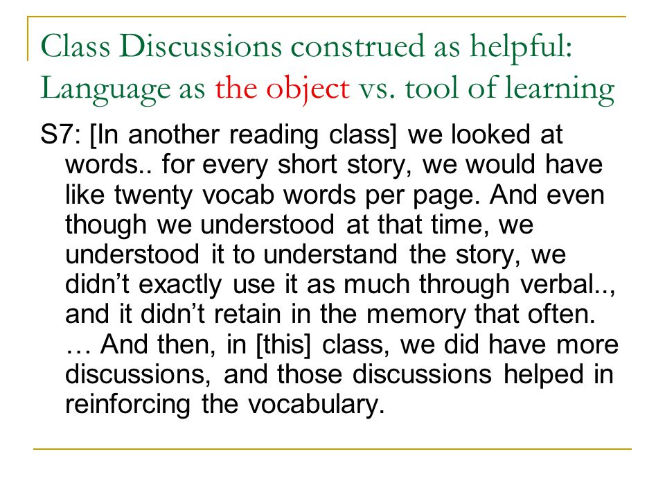 Class Discussions construed as helpful: Language as the object vs. tool of learning S7: [In another reading class] we looked at words.. for every shor