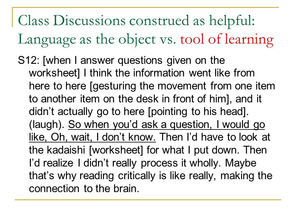 Class Discussions construed as helpful: Language as the object vs. tool of learning S12: [when I answer questions given on the worksheet] I think the