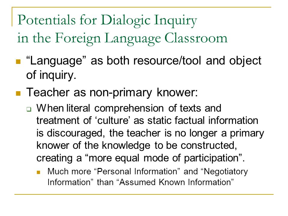 "Potentials for Dialogic Inquiry in the Foreign Language Classroom ""Language"" as both resource/tool and object of inquiry. Teacher as non-primary knowe"