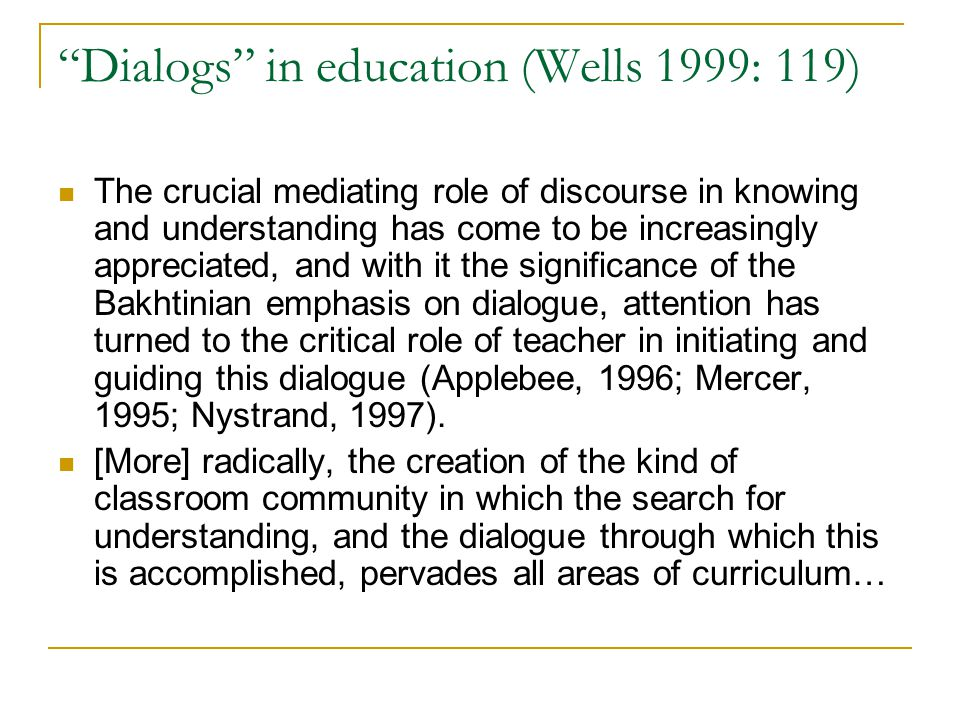 """Dialogs"" in education (Wells 1999: 119) The crucial mediating role of discourse in knowing and understanding has come to be increasingly appreciated,"