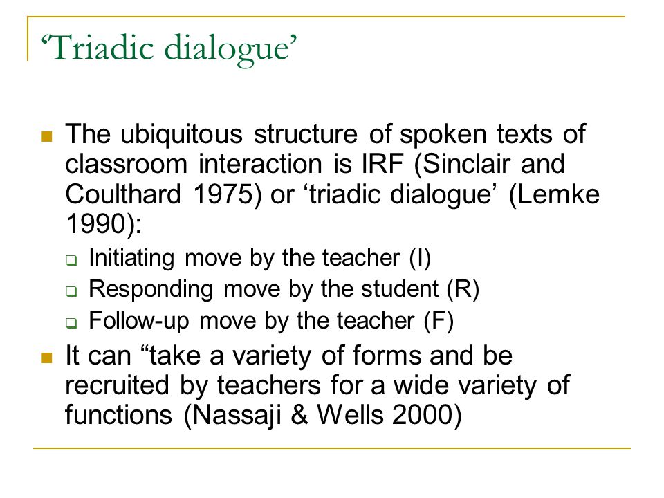 'Triadic dialogue' The ubiquitous structure of spoken texts of classroom interaction is IRF (Sinclair and Coulthard 1975) or 'triadic dialogue' (Lemke 1990):  Initiating move by the teacher (I)  Responding move by the student (R)  Follow-up move by the teacher (F) It can take a variety of forms and be recruited by teachers for a wide variety of functions (Nassaji & Wells 2000)