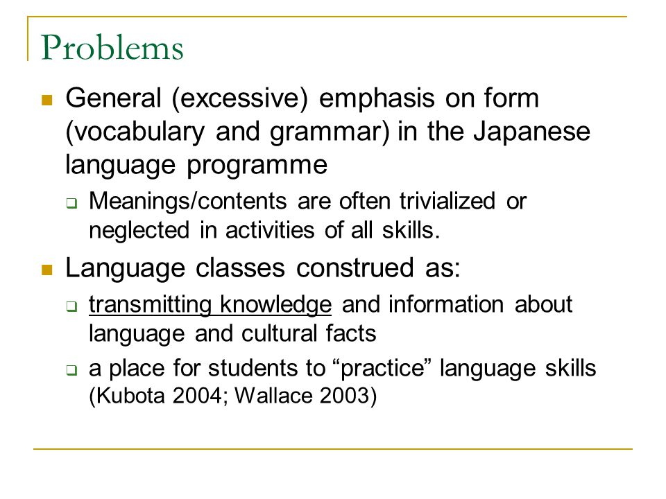 Problems General (excessive) emphasis on form (vocabulary and grammar) in the Japanese language programme  Meanings/contents are often trivialized or neglected in activities of all skills.