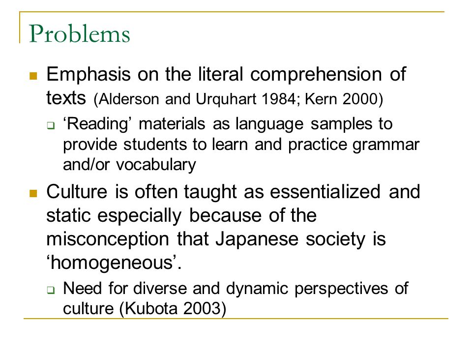 Problems Emphasis on the literal comprehension of texts (Alderson and Urquhart 1984; Kern 2000)  'Reading' materials as language samples to provide students to learn and practice grammar and/or vocabulary Culture is often taught as essentialized and static especially because of the misconception that Japanese society is 'homogeneous'.