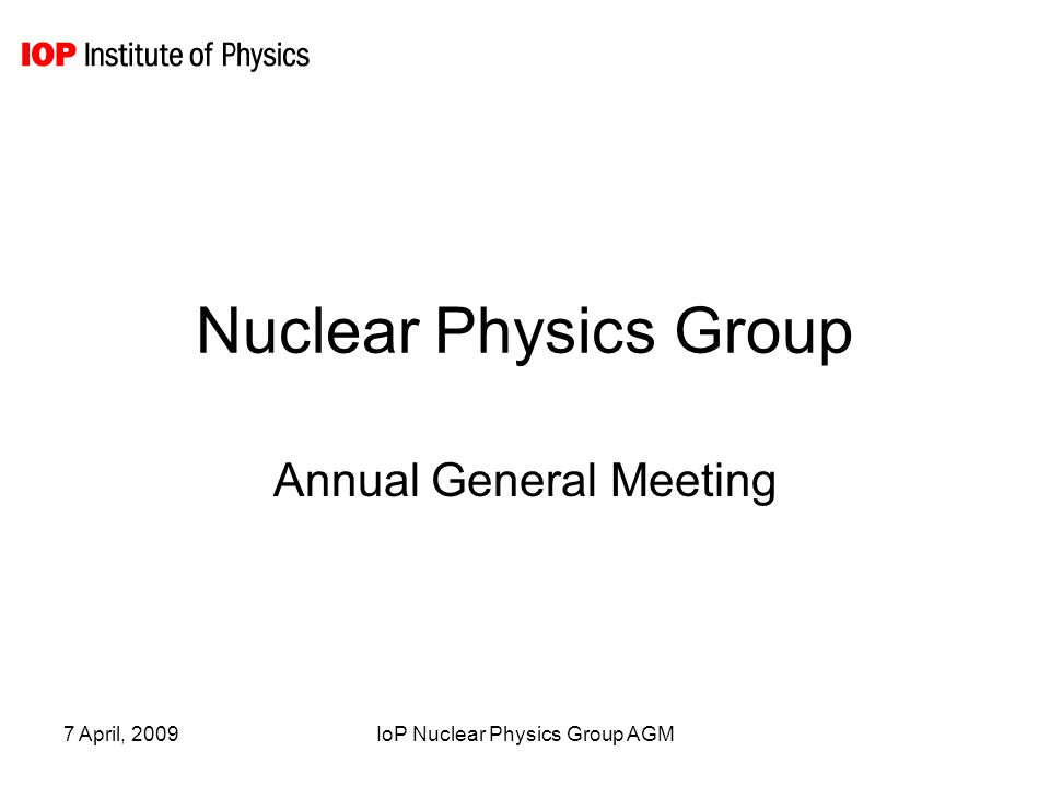 7 April, 2009IoP Nuclear Physics Group AGM Finances 2009 ItemBudgetAllocatedBalance Committee Expenses20000 Newsletter / Communication 20039161 Conference Subsidy25008001700 Prizes2000 Research Student Conference Fund (RSCF) 9050 Total58058394966