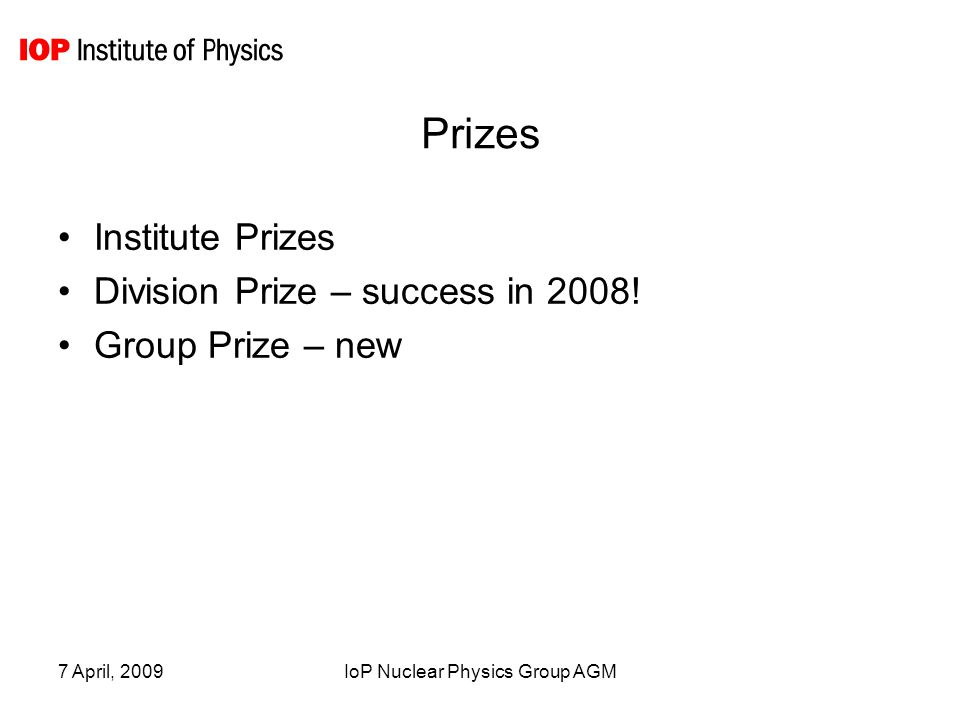 7 April, 2009IoP Nuclear Physics Group AGM Prizes Institute Prizes Division Prize – success in 2008.