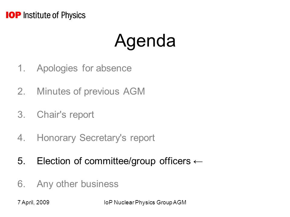 7 April, 2009IoP Nuclear Physics Group AGM Agenda 1.Apologies for absence 2.Minutes of previous AGM 3.Chair s report 4.Honorary Secretary s report 5.Election of committee/group officers ← 6.Any other business