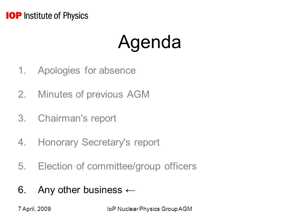 7 April, 2009IoP Nuclear Physics Group AGM Agenda 1.Apologies for absence 2.Minutes of previous AGM 3.Chairman s report 4.Honorary Secretary s report 5.Election of committee/group officers 6.Any other business ←