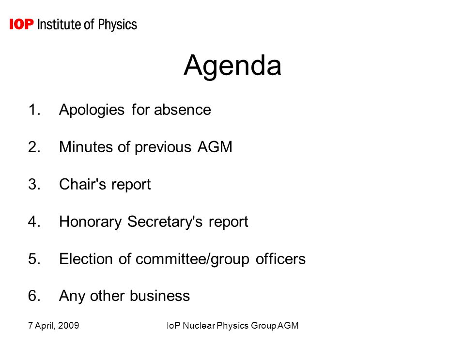 7 April, 2009IoP Nuclear Physics Group AGM Agenda 1.Apologies for absence ← 2.Minutes of previous AGM 3.Chair s report 4.Honorary Secretary s report 5.Election of committee/group officers 6.Any other business